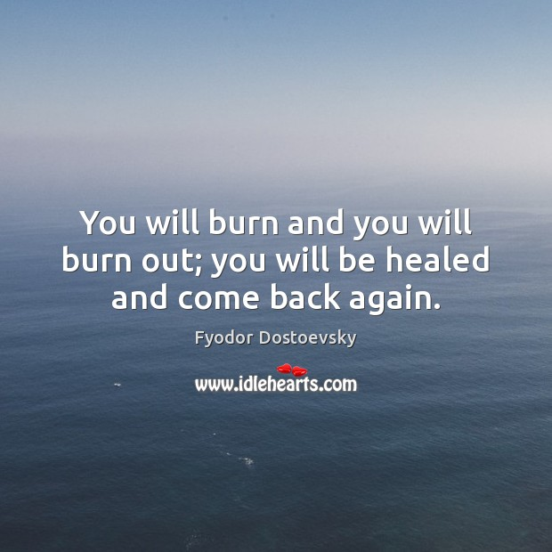You will burn and you will burn out; you will be healed and come back again. Image