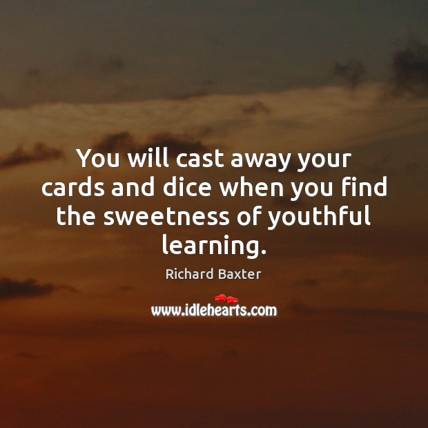 You will cast away your cards and dice when you find the sweetness of youthful learning. Richard Baxter Picture Quote