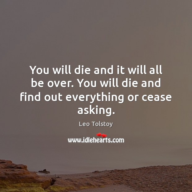 You will die and it will all be over. You will die Leo Tolstoy Picture Quote
