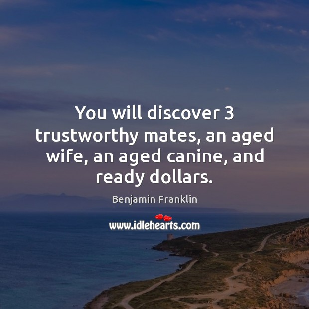 You will discover 3 trustworthy mates, an aged wife, an aged canine, and ready dollars. Benjamin Franklin Picture Quote