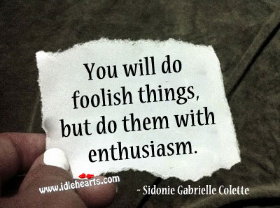 You will do foolish things, but do them with enthusiasm. Sidonie-Gabrielle Colette Picture Quote