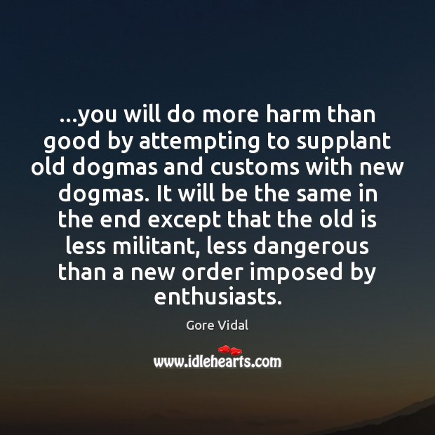…you will do more harm than good by attempting to supplant old Gore Vidal Picture Quote