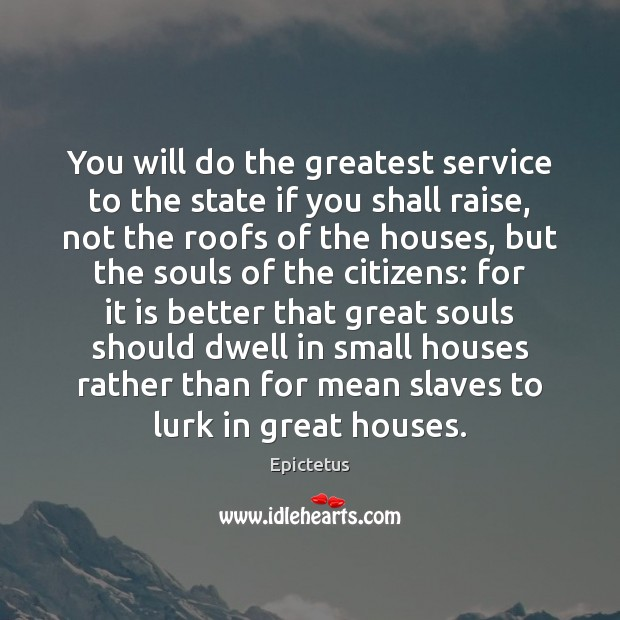 You will do the greatest service to the state if you shall Epictetus Picture Quote