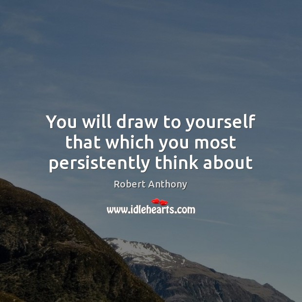 You will draw to yourself that which you most persistently think about Robert Anthony Picture Quote