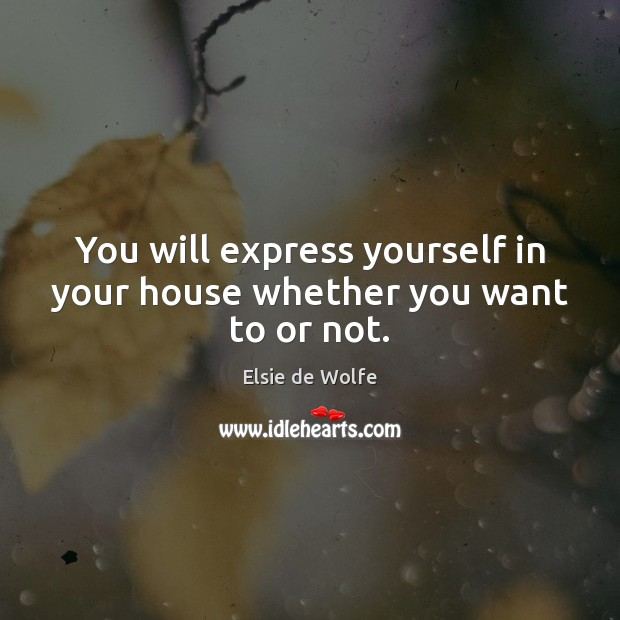 You will express yourself in your house whether you want to or not. Elsie de Wolfe Picture Quote