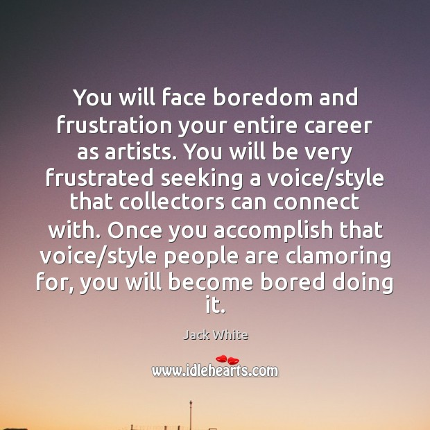 You will face boredom and frustration your entire career as artists. You Jack White Picture Quote