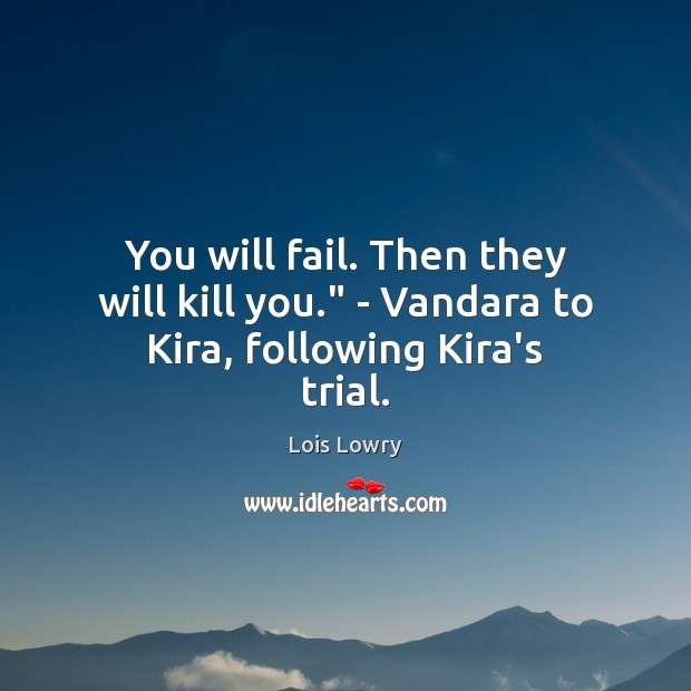 "You will fail. Then they will kill you."" – Vandara to Kira, following Kira's trial. Lois Lowry Picture Quote"