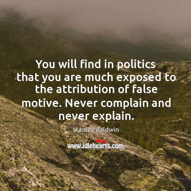 You will find in politics that you are much exposed to the attribution of false motive. Image