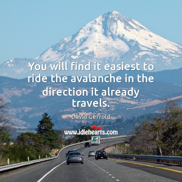 You will find it easiest to ride the avalanche in the direction it already travels. David Gerrold Picture Quote