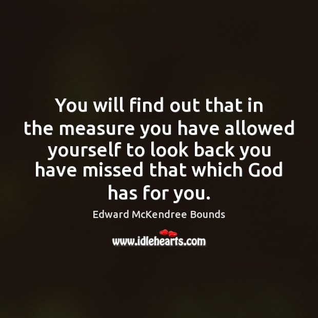 You will find out that in the measure you have allowed yourself Image