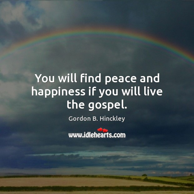 You will find peace and happiness if you will live the gospel. Gordon B. Hinckley Picture Quote