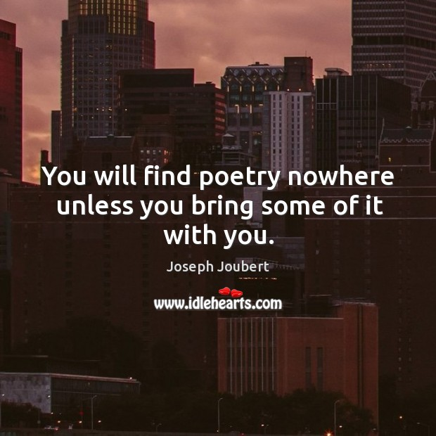 You will find poetry nowhere unless you bring some of it with you. Image