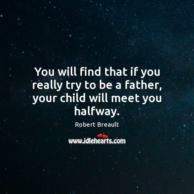 Image, You will find that if you really try to be a father, your child will meet you halfway.