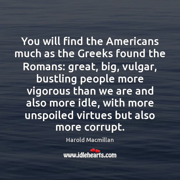 You will find the Americans much as the Greeks found the Romans: Harold Macmillan Picture Quote