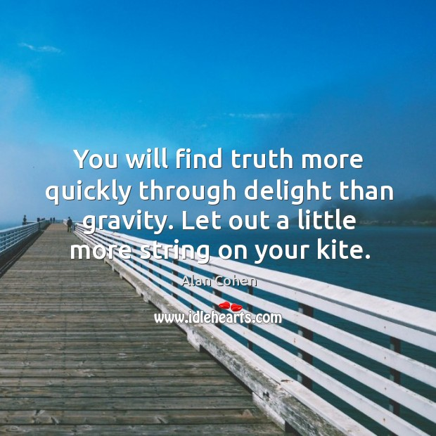 You will find truth more quickly through delight than gravity. Let out a little more string on your kite. Image