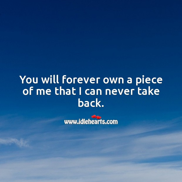 Image, You will forever own a piece of me that I can never take back.