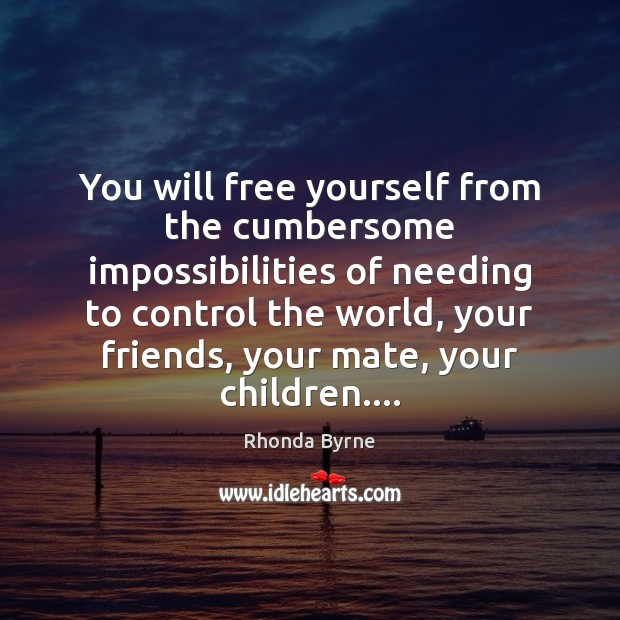 You will free yourself from the cumbersome impossibilities of needing to control Image