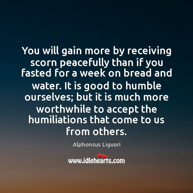 You will gain more by receiving scorn peacefully than if you fasted Image