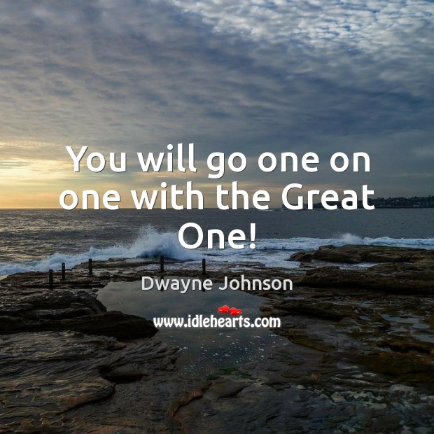 You will go one on one with the Great One! Dwayne Johnson Picture Quote