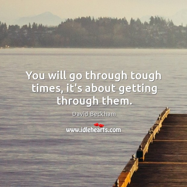You will go through tough times, it's about getting through them. Image