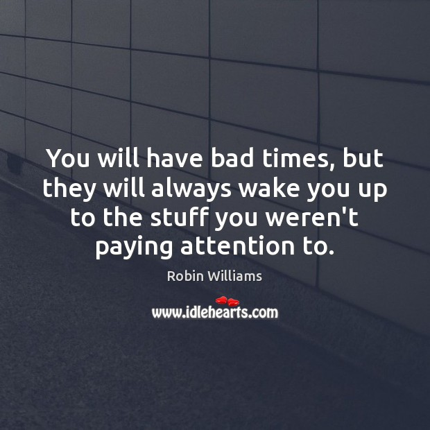 You will have bad times, but they will always wake you up Image