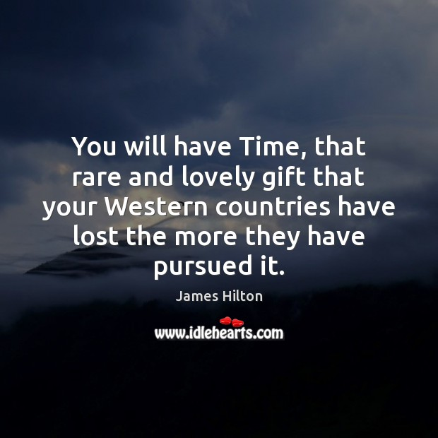 You will have Time, that rare and lovely gift that your Western James Hilton Picture Quote