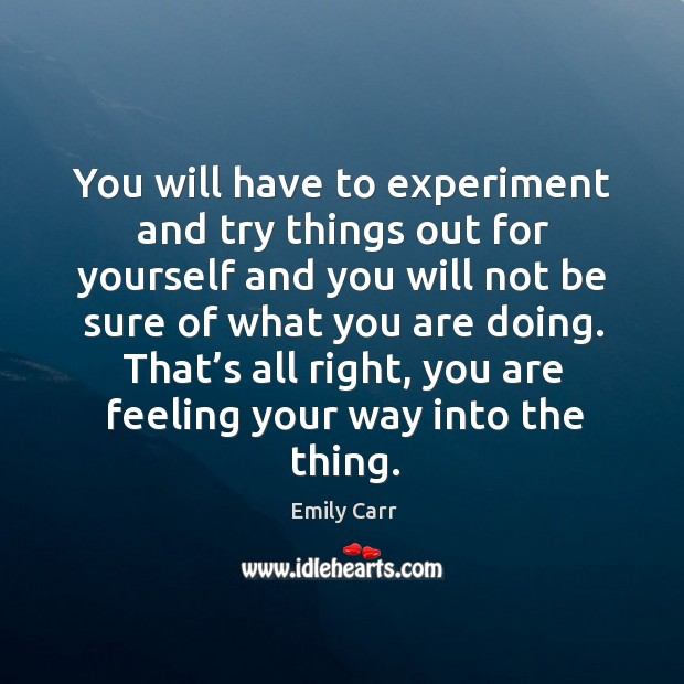 You will have to experiment and try things out for yourself and you will not be sure of Emily Carr Picture Quote