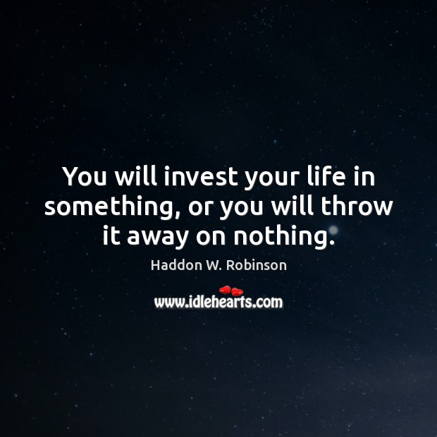 You will invest your life in something, or you will throw it away on nothing. Image