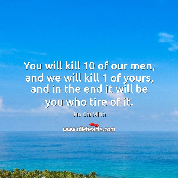You will kill 10 of our men, and we will kill 1 of yours, and in the end it will be you who tire of it. Ho Chi Minh Picture Quote