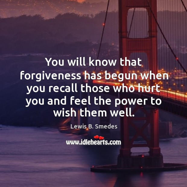 You will know that forgiveness has begun when you recall those who hurt you and feel the power to wish them well. Lewis B. Smedes Picture Quote