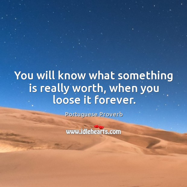 You will know what something is really worth, when you loose it forever. Image