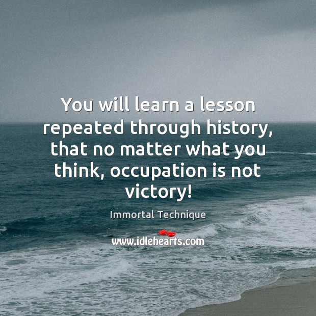 Image, You will learn a lesson repeated through history, that no matter what
