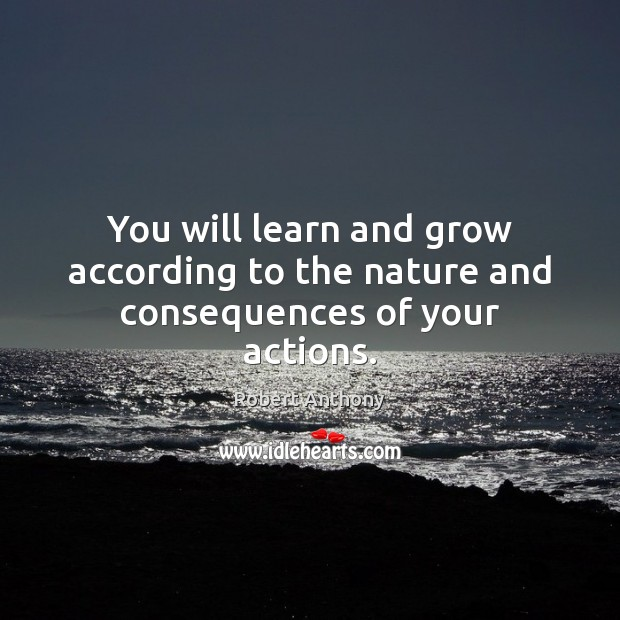 You will learn and grow according to the nature and consequences of your actions. Image