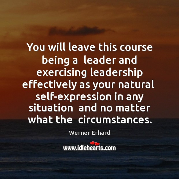 You will leave this course being a  leader and exercising leadership effectively Werner Erhard Picture Quote