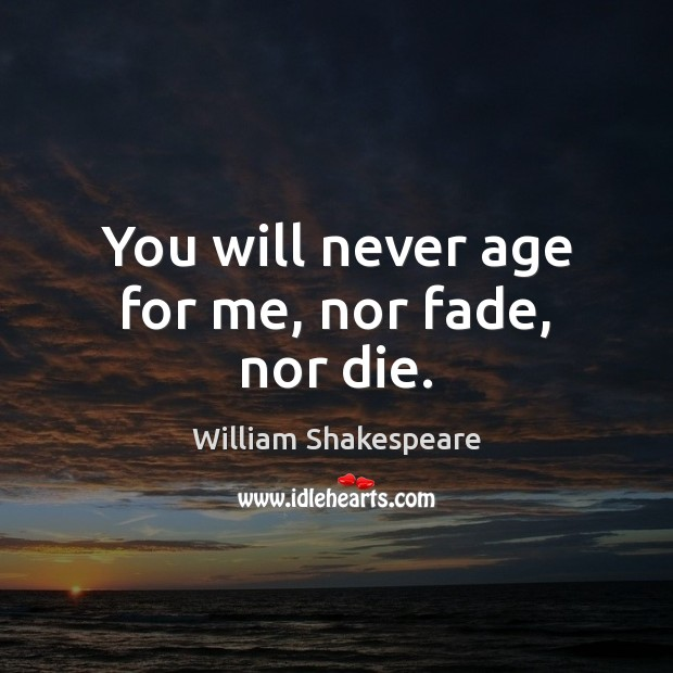 Image, You will never age for me, nor fade, nor die.