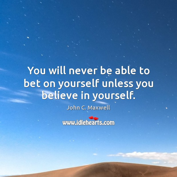 Image, You will never be able to bet on yourself unless you believe in yourself.
