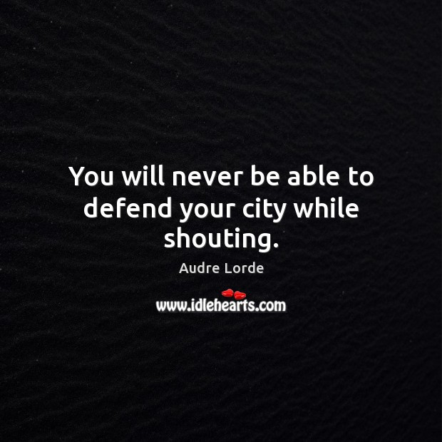 You will never be able to defend your city while shouting. Audre Lorde Picture Quote
