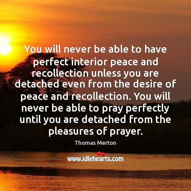 You will never be able to have perfect interior peace and recollection Thomas Merton Picture Quote