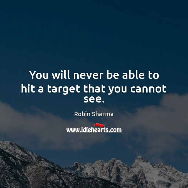 You will never be able to hit a target that you cannot see. Image