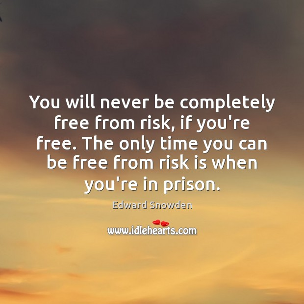You will never be completely free from risk, if you're free. The Image
