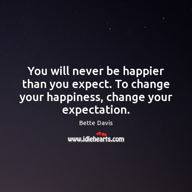 You will never be happier than you expect. To change your happiness, Image