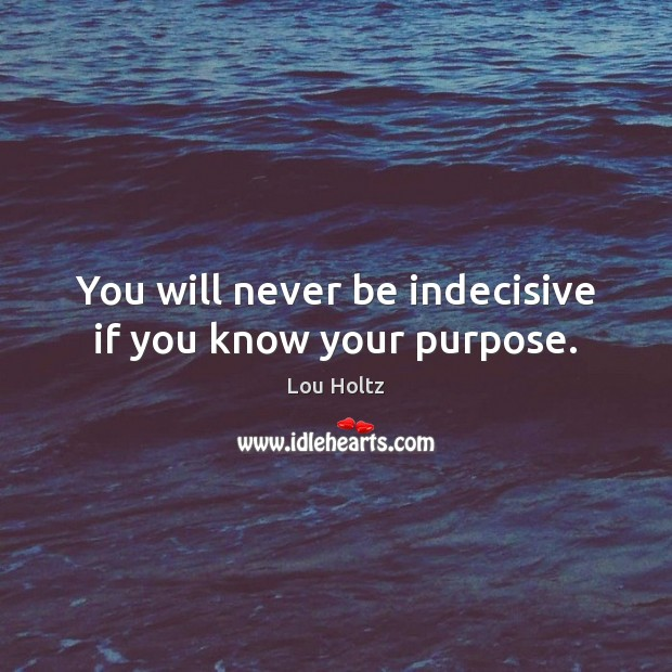 You will never be indecisive if you know your purpose. Lou Holtz Picture Quote
