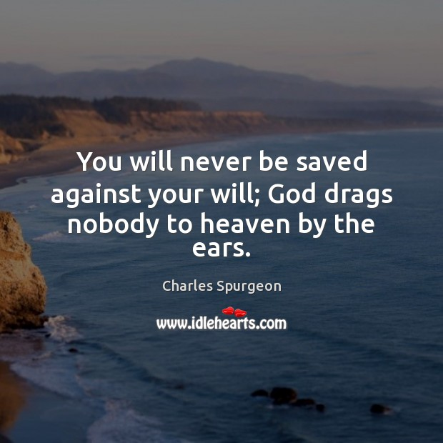 You will never be saved against your will; God drags nobody to heaven by the ears. Image
