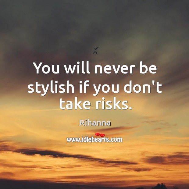 You will never be stylish if you don't take risks. Image