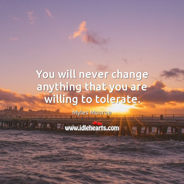 You will never change anything that you are willing to tolerate. Myles Munroe Picture Quote