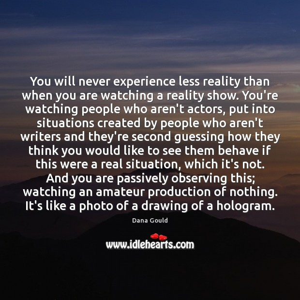 You will never experience less reality than when you are watching a Image