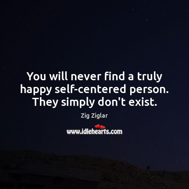 You will never find a truly happy self-centered person. They simply don't exist. Zig Ziglar Picture Quote