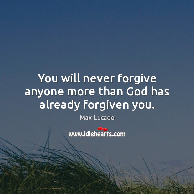 You will never forgive anyone more than God has already forgiven you. Max Lucado Picture Quote