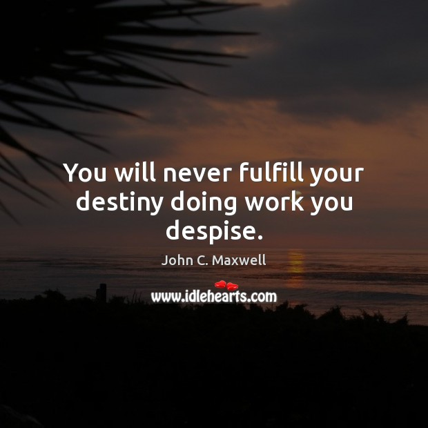 Image, You will never fulfill your destiny doing work you despise.