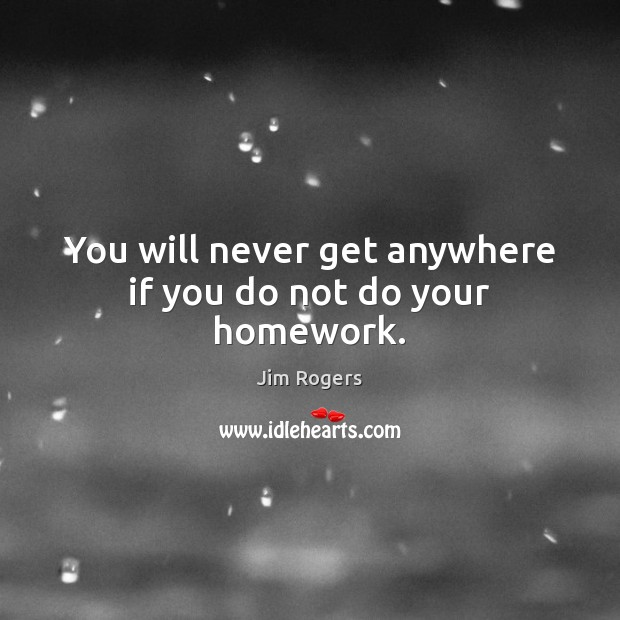 You will never get anywhere if you do not do your homework. Jim Rogers Picture Quote